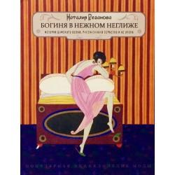 Богиня в нежном неглиже. История дамского белья. Издание второе, дополненное.